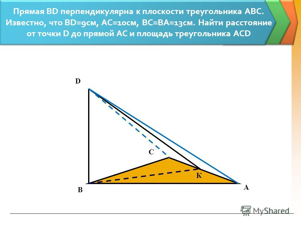 Прямая ВD перпендикулярна к плоскости треугольника АВС. Известно, что ВD=9см, АС=10см, ВС=ВА=13см. Найти расстояние от точки D до прямой АС и площадь треугольника АСD А С В D К