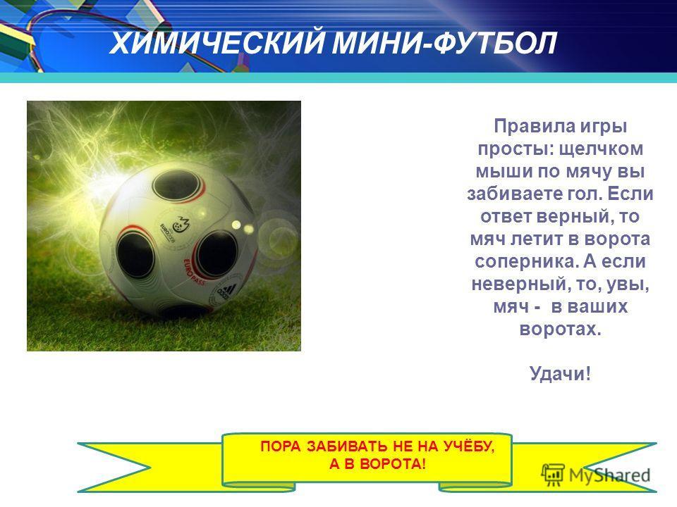 ХИМИЧЕСКИЙ МИНИ-ФУТБОЛ Правила игры просты: щелчком мыши по мячу вы забиваете гол. Если ответ верный, то мяч летит в ворота соперника. А если неверный, то, увы, мяч - в ваших воротах. Удачи! ПОРА ЗАБИВАТЬ НЕ НА УЧЁБУ, А В ВОРОТА!