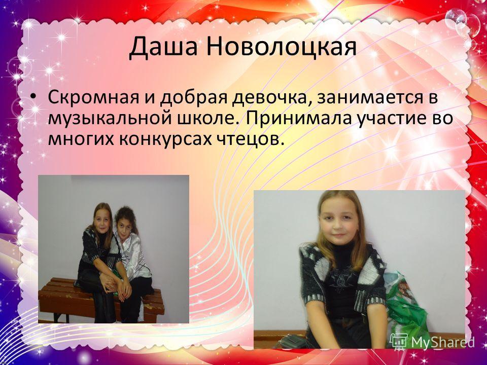 Даша Новолоцкая Скромная и добрая девочка, занимается в музыкальной школе. Принимала участие во многих конкурсах чтецов.