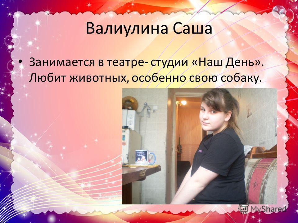 Валиулина Саша Занимается в театре- студии «Наш День». Любит животных, особенно свою собаку.