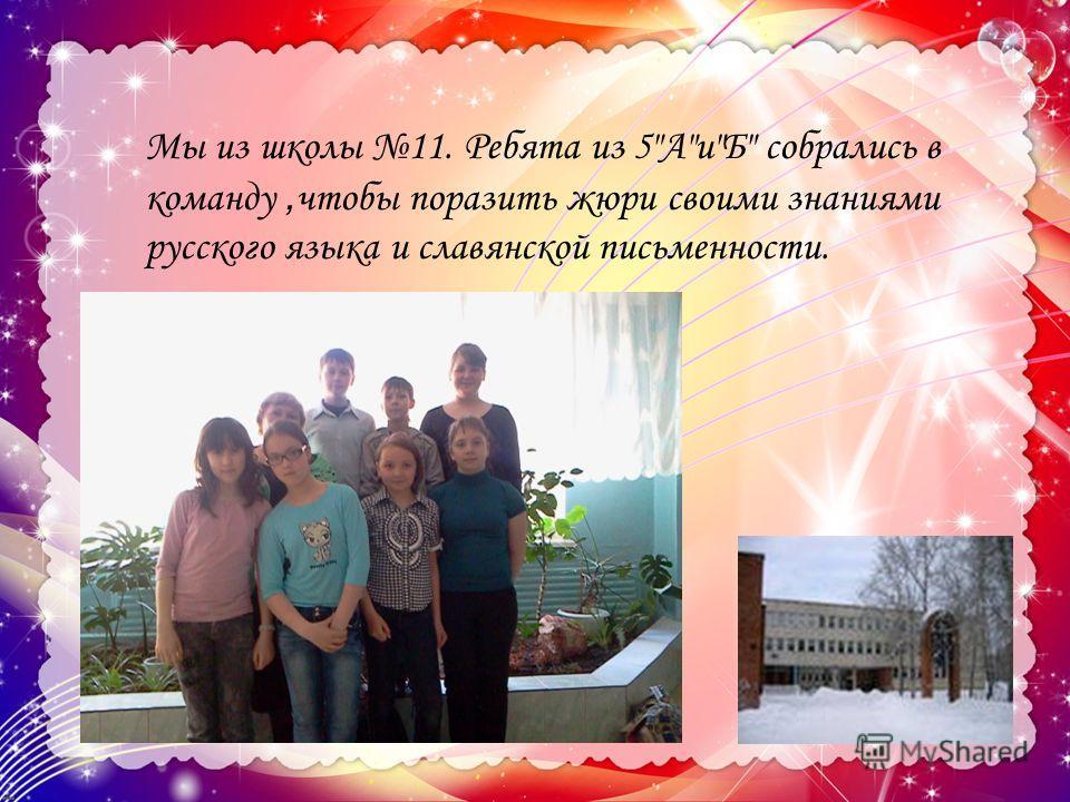 Мы из школы 11. Ребята из 5АиБ собрались в команду, чтобы поразить жюри своими знаниями русского языка и славянской письменности.