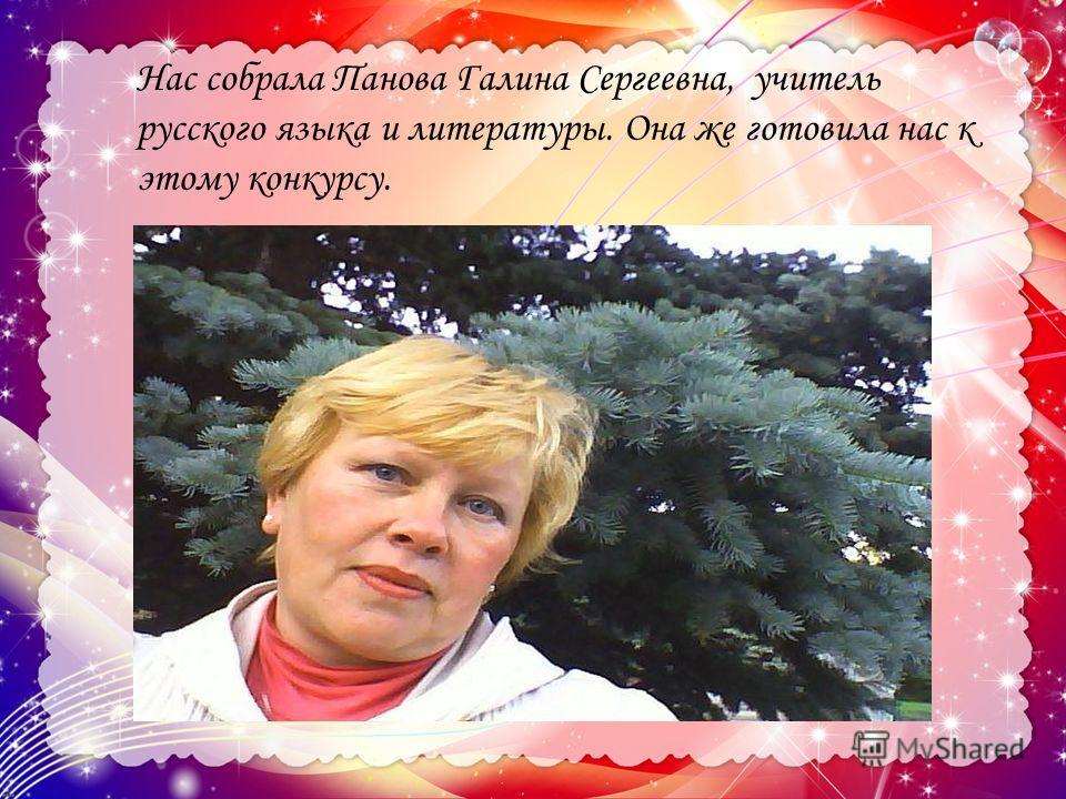 Нас собрала Панова Галина Сергеевна, учитель русского языка и литературы. Она же готовила нас к этому конкурсу.