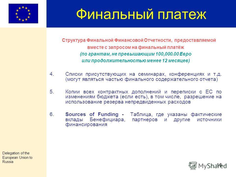 Delegation of the European Union to Russia 15 Финальный платеж Структура Финальной Финансовой Отчетности, предоставляемой вместе с запросом на финальный платёж (по грантам, не превышающим 100,000.00 Евро или продолжительностью менее 12 месяцев) 1.Вме