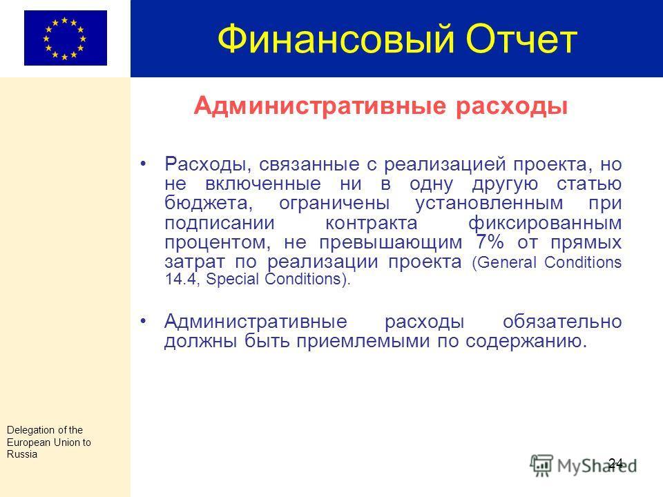 Delegation of the European Union to Russia 23 Финансовый Отчет Резерв непредвиденных затрат (Annex II, art.14.3) Может быть использован только после получения письменного разрешения от Представительства ЕС Сумма не может превышать 5% от общей стоимос