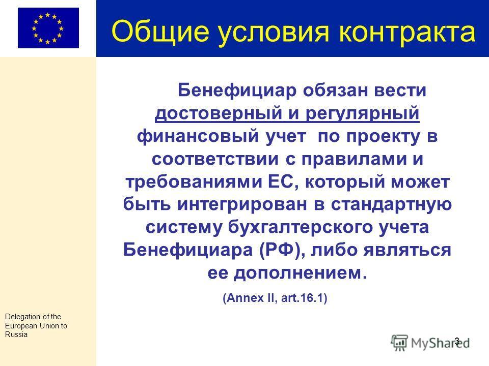 Delegation of the European Union to Russia 2 Общие условия контракта Бенефициар единолично несет ответственность перед Представительством ЕС за выполнение проекта. (Annex II, art.1.3) Бенефициар обязуется обеспечить соблюдение требований по контракту