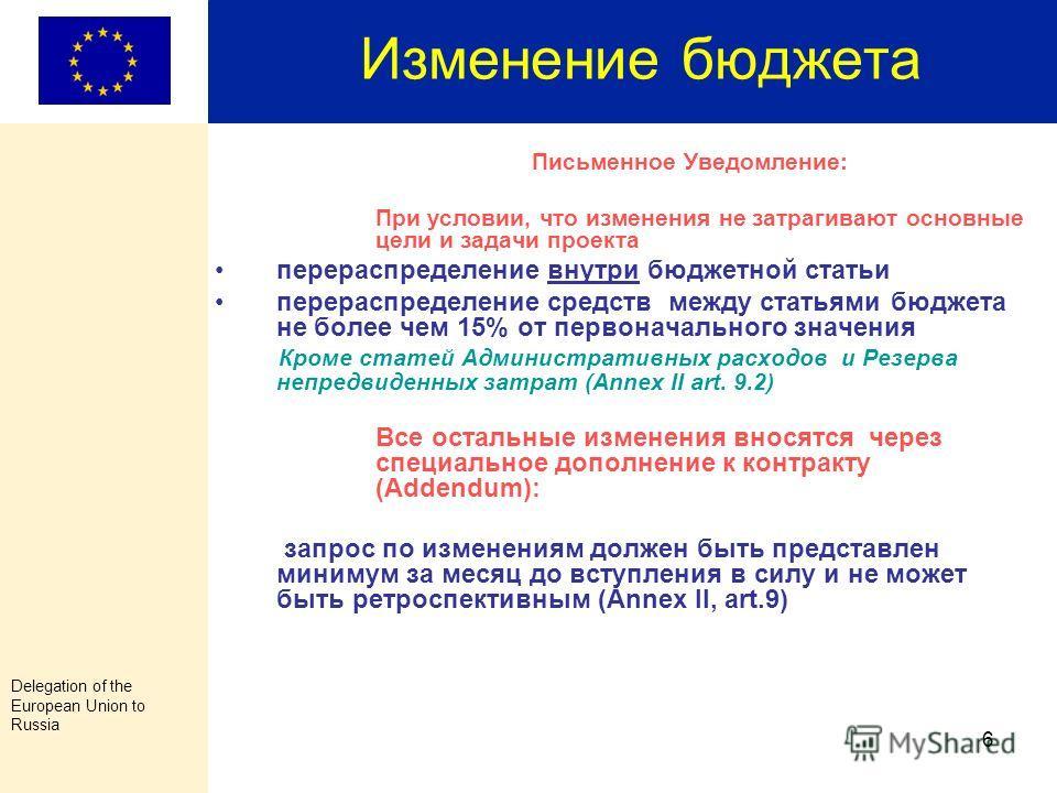 Delegation of the European Union to Russia 5 Изменение контракта и бюджета В случае изменения названия организации, юридического адреса, банковского счета и аудитора необходимо проинформировать об этом Вашего координатора в Представительстве ЕС и пре