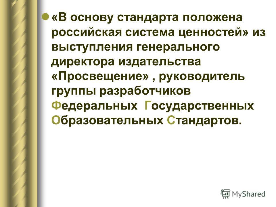 «В основу стандарта положена российская система ценностей» из выступления генерального директора издательства «Просвещение», руководитель группы разработчиков Федеральных Государственных Образовательных Стандартов.