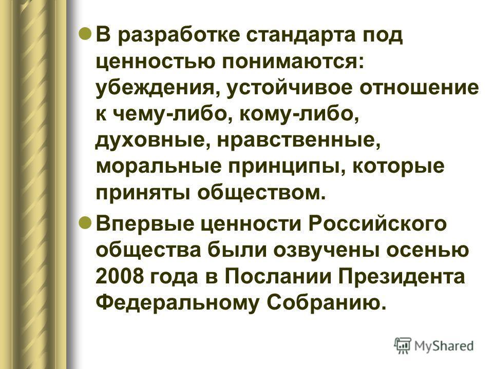 В разработке стандарта под ценностью понимаются: убеждения, устойчивое отношение к чему-либо, кому-либо, духовные, нравственные, моральные принципы, которые приняты обществом. Впервые ценности Российского общества были озвучены осенью 2008 года в Пос
