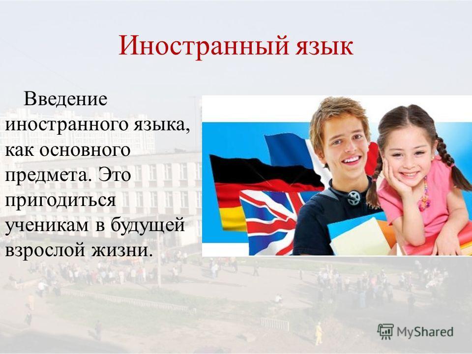 Иностранный язык Введение иностранного языка, как основного предмета. Это пригодиться ученикам в будущей взрослой жизни.