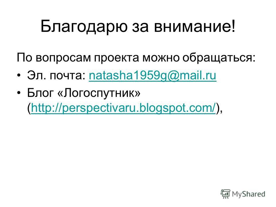 Благодарю за внимание! По вопросам проекта можно обращаться: Эл. почта: natasha1959g@mail.runatasha1959g@mail.ru Блог «Логоспутник» (http://perspectivaru.blogspot.com/),http://perspectivaru.blogspot.com/