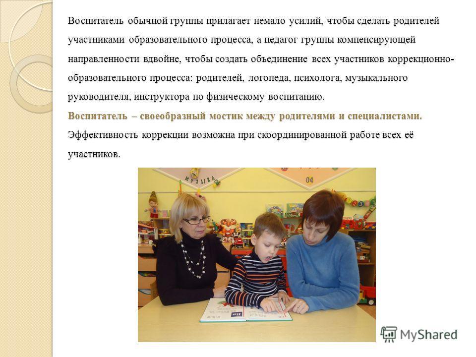 Воспитатель обычной группы прилагает немало усилий, чтобы сделать родителей участниками образовательного процесса, а педагог группы компенсирующей направленности вдвойне, чтобы создать объединение всех участников коррекционно- образовательного процес