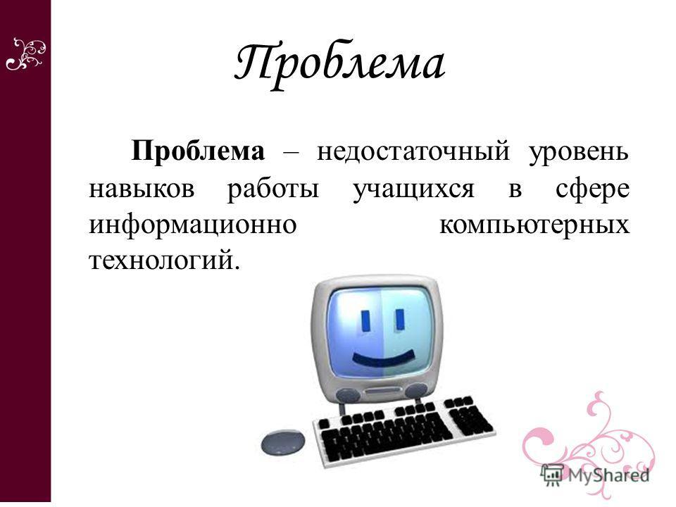 Проблема Проблема – недостаточный уровень навыков работы учащихся в сфере информационно компьютерных технологий.