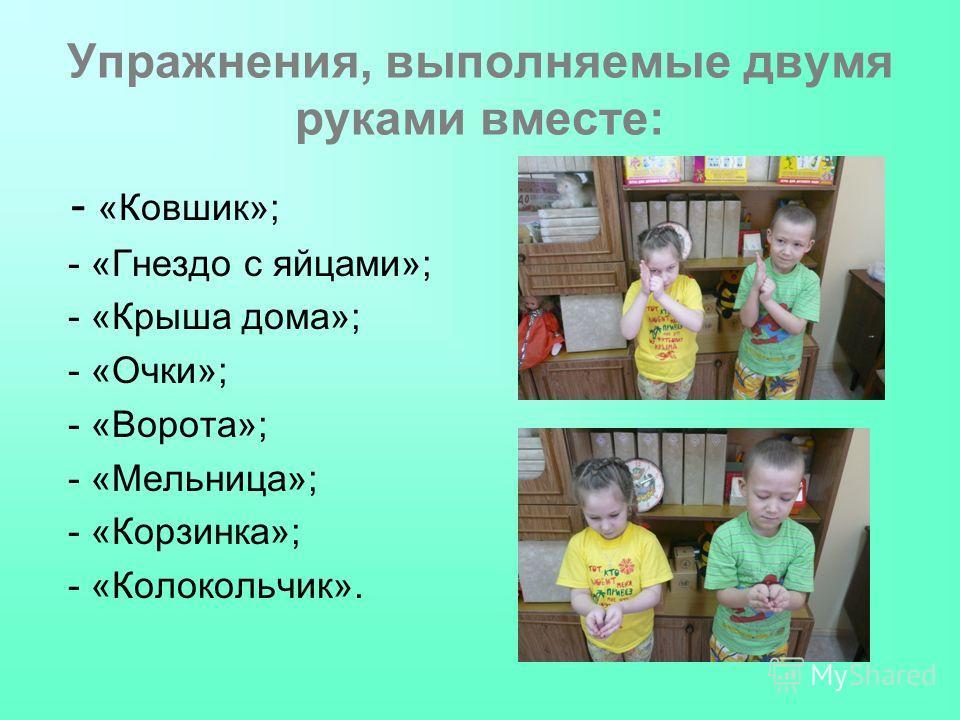 Упражнения, выполняемые двумя руками вместе: - «Ковшик»; - «Гнездо с яйцами»; - «Крыша дома»; - «Очки»; - «Ворота»; - «Мельница»; - «Корзинка»; - «Колокольчик».