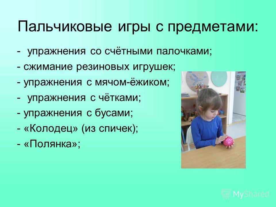 Пальчиковые игры с предметами: -упражнения со счётными палочками; - сжимание резиновых игрушек; - упражнения с мячом-ёжиком; -упражнения с чётками; - упражнения с бусами; - «Колодец» (из спичек); - «Полянка»;
