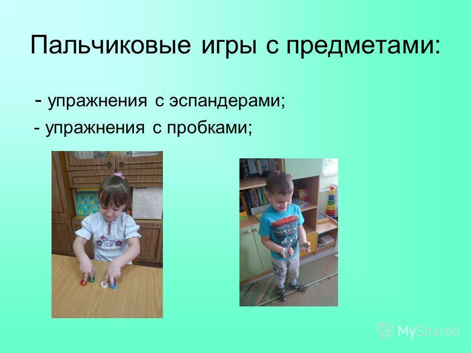 Пальчиковые игры с предметами: - упражнения с эспандерами; - упражнения с пробками;