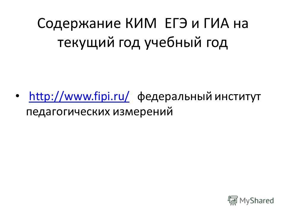 Содержание КИМ ЕГЭ и ГИА на текущий год учебный год http://www.fipi.ru/ федеральный институт педагогических измеренийhttp://www.fipi.ru/