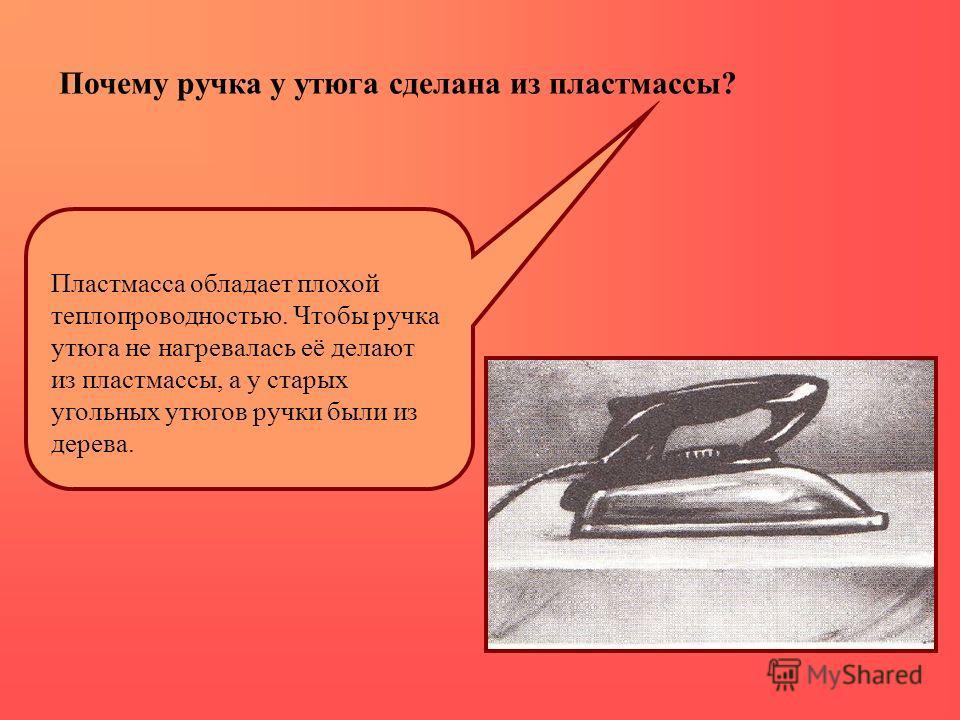 Почему ручка у утюга сделана из пластмассы? Пластмасса обладает плохой теплопроводностью. Чтобы ручка утюга не нагревалась её делают из пластмассы, а у старых угольных утюгов ручки были из дерева.