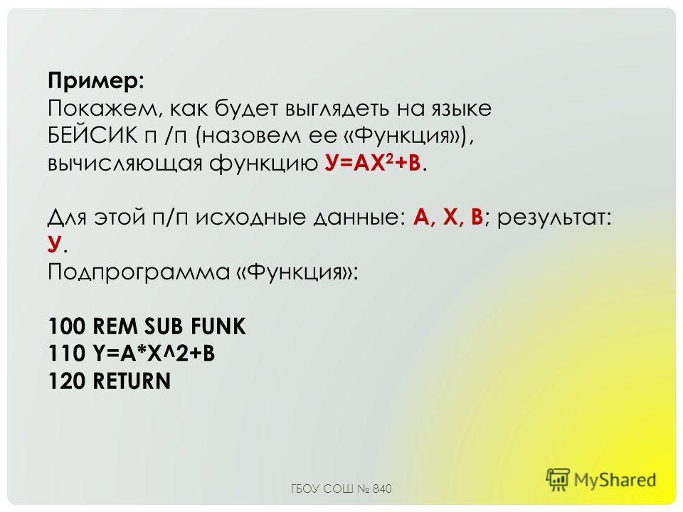 Пример: Покажем, как будет выглядеть на языке БЕЙСИК п /п (назовем ее «Функция»), вычисляющая функцию У=АХ 2 +В. Для этой п/п исходные данные: А, Х, В ; результат: У. Подпрограмма «Функция»: 100 RЕМ SUB FUNK 110 Y=A*X^2+B 120 RETURN ГБОУ СОШ 840