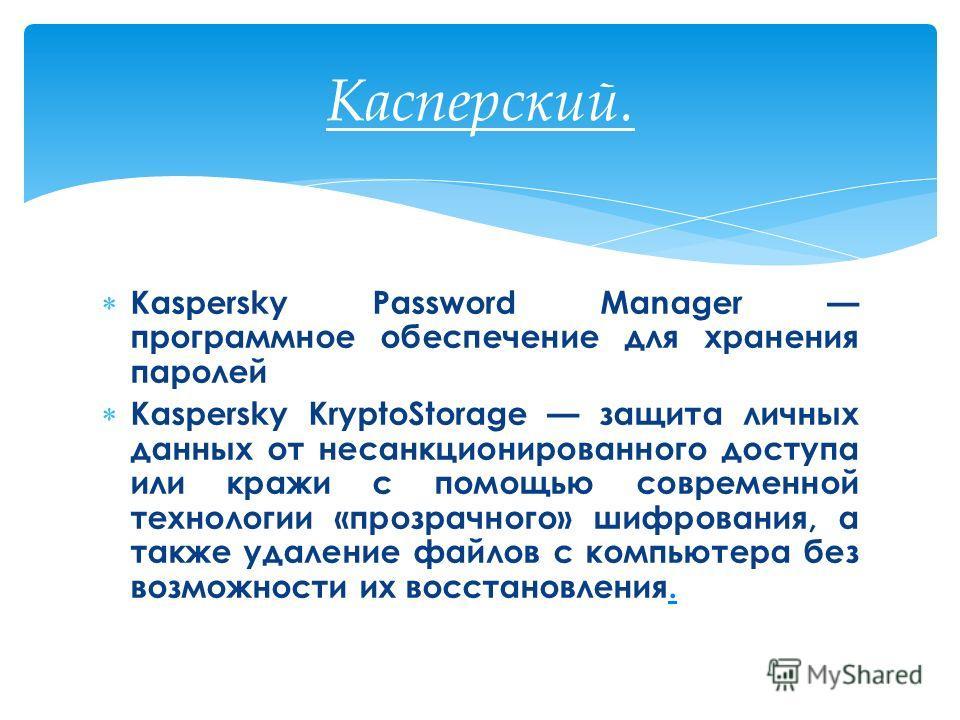 Kaspersky Password Manager программное обеспечение для хранения паролей Kaspersky KryptoStorage защита личных данных от несанкционированного доступа или кражи с помощью современной технологии «прозрачного» шифрования, а также удаление файлов с компью