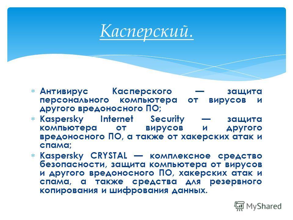 Антивирус Касперского защита персонального компьютера от вирусов и другого вредоносного ПО; Kaspersky Internet Security защита компьютера от вирусов и другого вредоносного ПО, а также от хакерских атак и спама; Kaspersky CRYSTAL комплексное средство