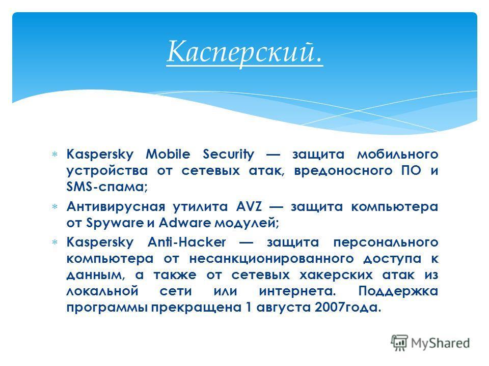 Kaspersky Mobile Security защита мобильного устройства от сетевых атак, вредоносного ПО и SMS-спама; Антивирусная утилита AVZ защита компьютера от Spyware и Adware модулей; Kaspersky Anti-Hacker защита персонального компьютера от несанкционированного
