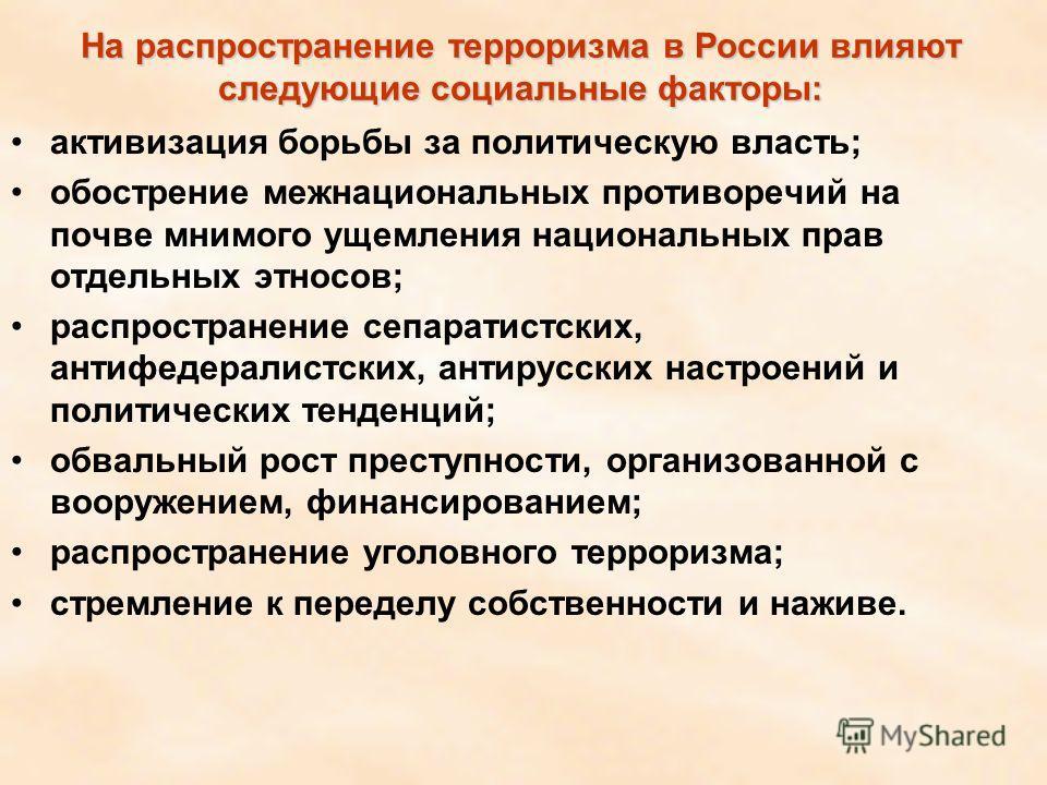 На распространение терроризма в России влияют следующие социальные факторы: активизация борьбы за политическую власть; обострение межнациональных противоречий на почве мнимого ущемления национальных прав отдельных этносов; распространение сепаратистс