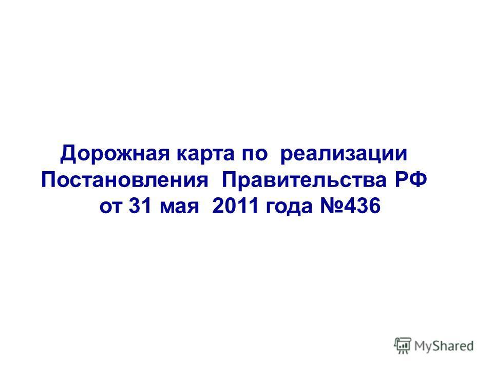 Дорожная карта по реализации Постановления Правительства РФ от 31 мая 2011 года 436