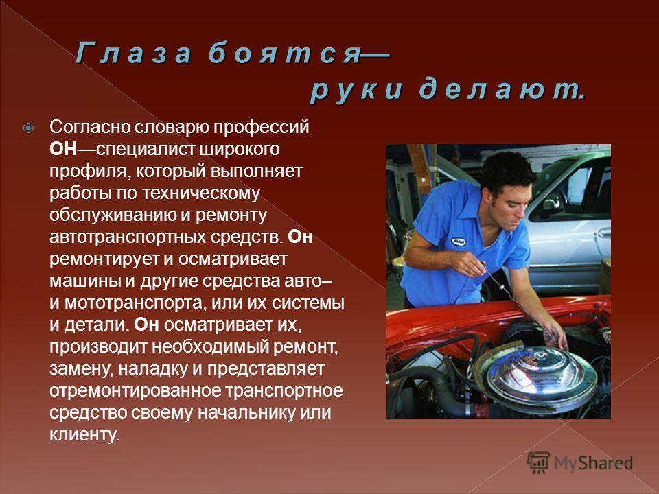 Согласно словарю профессий ОНспециалист широкого профиля, который выполняет работы по техническому обслуживанию и ремонту автотранспортных средств. Он ремонтирует и осматривает машины и другие средства авто– и мототранспорта, или их системы и детали.