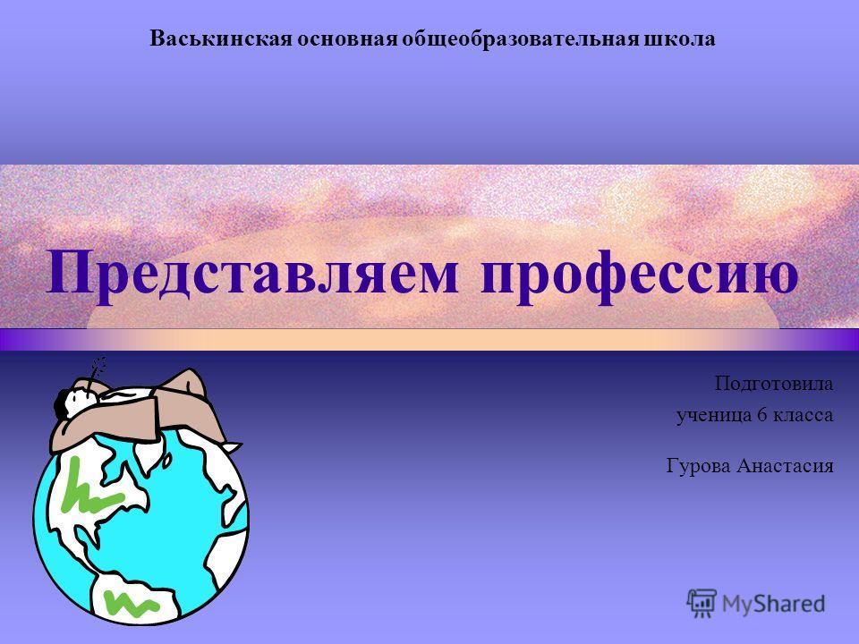 Представляем профессию Подготовила ученица 6 класса Гурова Анастасия Васькинская основная общеобразовательная школа