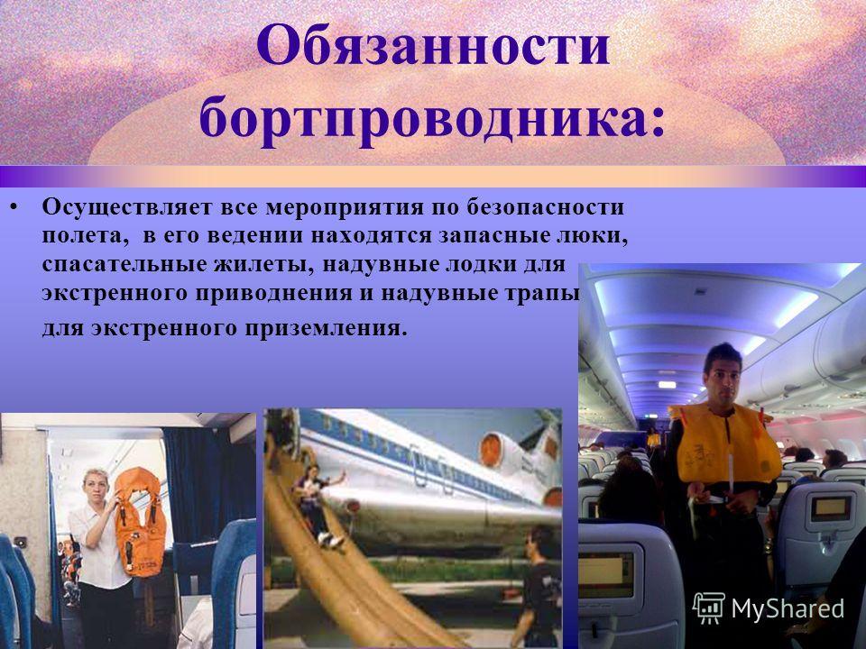Осуществляет все мероприятия по безопасности полета, в его ведении находятся запасные люки, спасательные жилеты, надувные лодки для экстренного приводнения и надувные трапы для экстренного приземления.