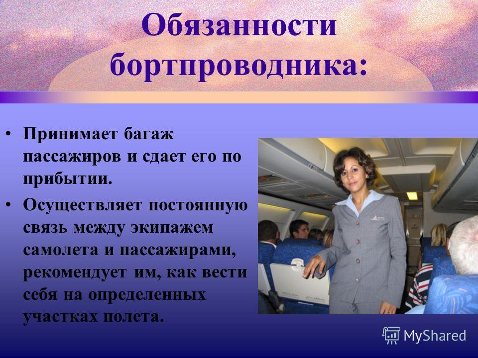 Принимает багаж пассажиров и сдает его по прибытии. Осуществляет постоянную связь между экипажем самолета и пассажирами, рекомендует им, как вести себя на определенных участках полета.