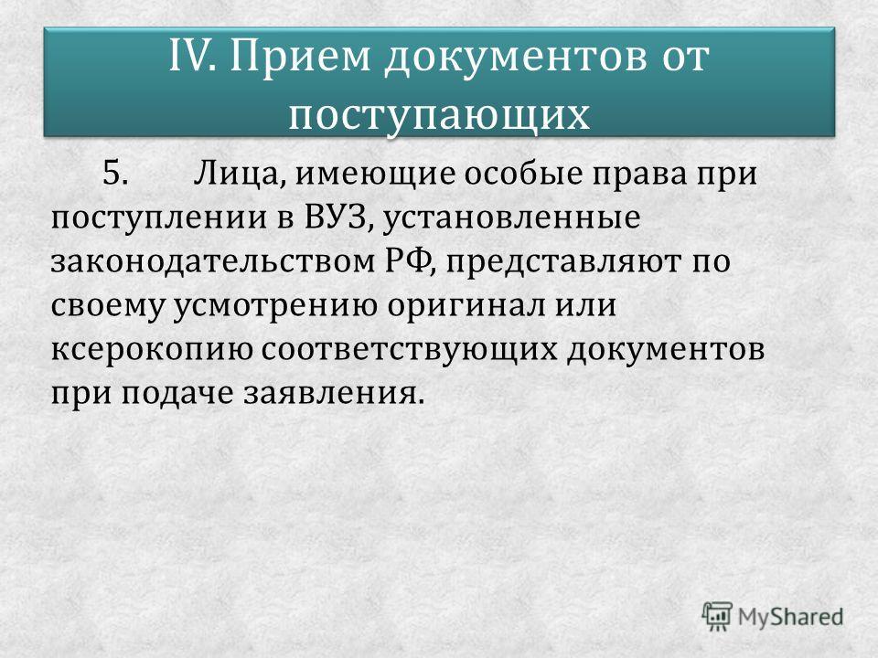 IV. Прием документов от поступающих 5. Лица, имеющие особые права при поступлении в ВУЗ, установленные законодательством РФ, представляют по своему усмотрению оригинал или ксерокопию соответствующих документов при подаче заявления.