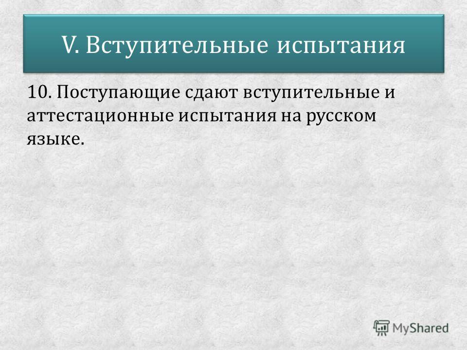 V. Вступительные испытания 10. Поступающие сдают вступительные и аттестационные испытания на русском языке.