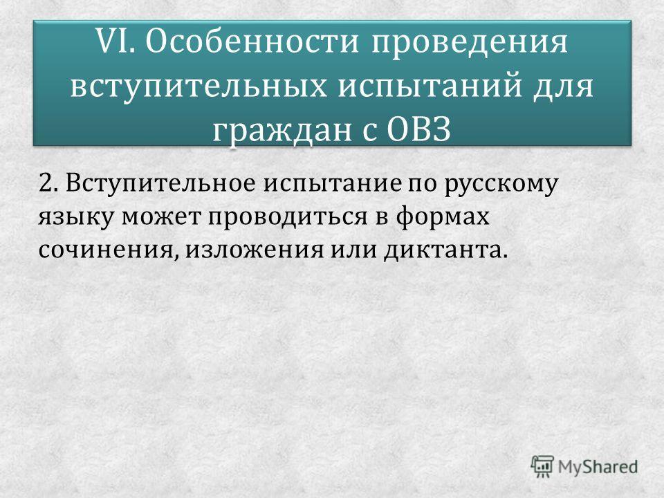 VI. Особенности проведения вступительных испытаний для граждан с ОВЗ 2. Вступительное испытание по русскому языку может проводиться в формах сочинения, изложения или диктанта.