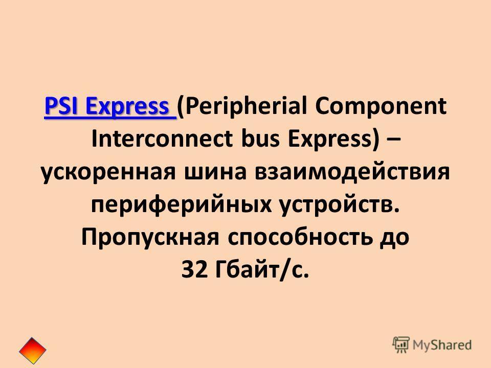 PSI Express PSI Express PSI Express PSI Express (Peripherial Component Interconnect bus Express) – ускоренная шина взаимодействия периферийных устройств. Пропускная способность до 32 Гбайт/с.
