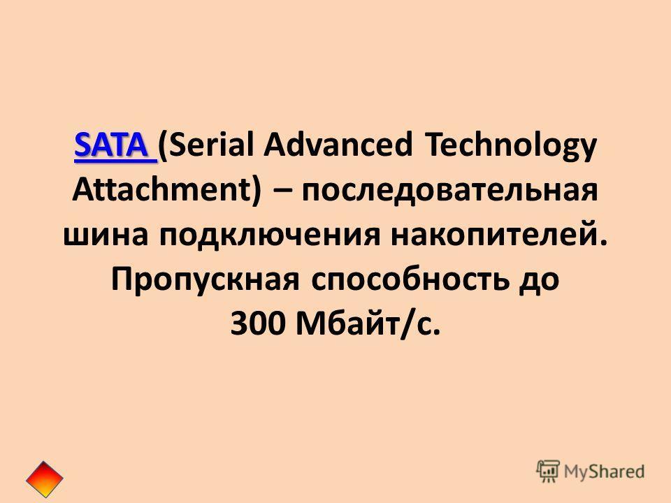 SATA SATA SATA (Serial Advanced Technology Attachment) – последовательная шина подключения накопителей. Пропускная способность до 300 Мбайт/с.