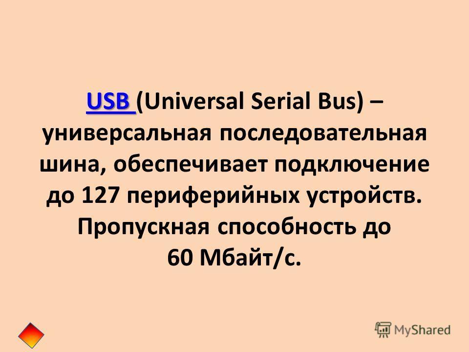 USB USB USB (Universal Serial Bus) – универсальная последовательная шина, обеспечивает подключение до 127 периферийных устройств. Пропускная способность до 60 Мбайт/с.