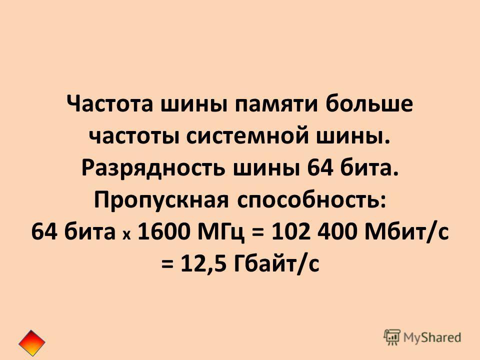 Частота шины памяти больше частоты системной шины. Разрядность шины 64 бита. Пропускная способность: 64 бита x 1600 МГц = 102 400 Мбит/с = 12,5 Гбайт/с