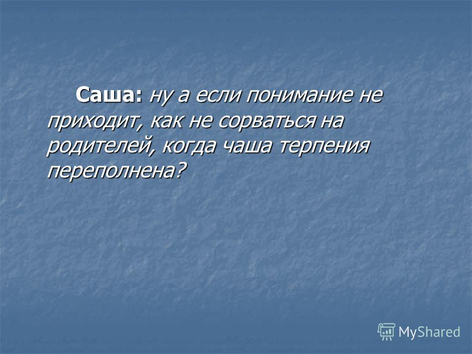 Саша: ну а если понимание не приходит, как не сорваться на родителей, когда чаша терпения переполнена?