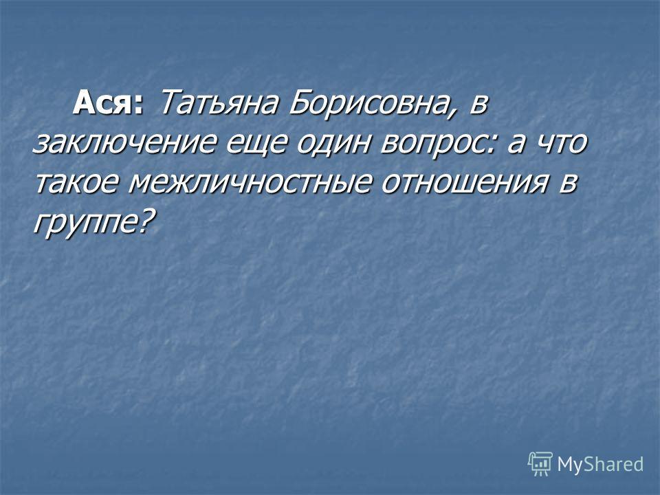 Ася: Татьяна Борисовна, в заключение еще один вопрос: а что такое межличностные отношения в группе? Ася: Татьяна Борисовна, в заключение еще один вопрос: а что такое межличностные отношения в группе?