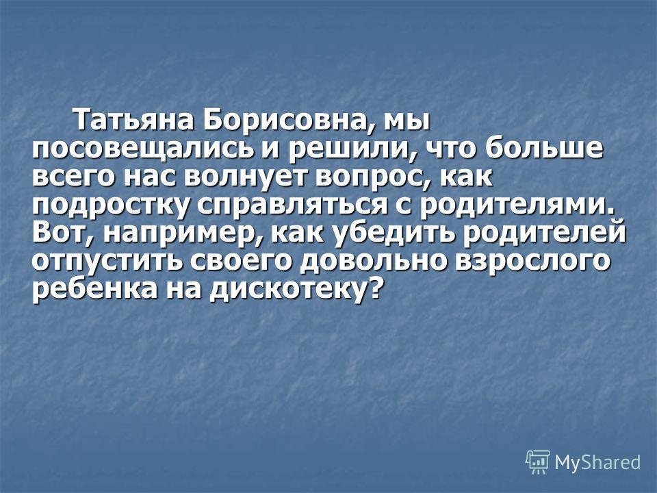 Татьяна Борисовна, мы посовещались и решили, что больше всего нас волнует вопрос, как подростку справляться с родителями. Вот, например, как убедить родителей отпустить своего довольно взрослого ребенка на дискотеку?