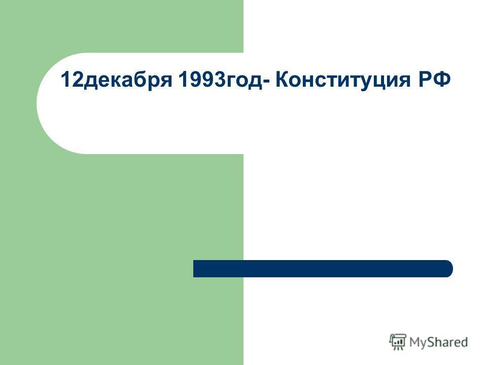 12декабря 1993год- Конституция РФ