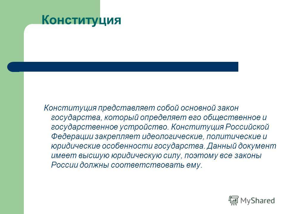 Конституция Конституция представляет собой основной закон государства, который определяет его общественное и государственное устройство. Конституция Российской Федерации закрепляет идеологические, политические и юридические особенности государства. Д