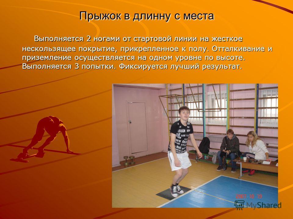Прыжок в длинну с места Выполняется 2 ногами от стартовой линии на жесткое нескользящее покрытие, прикрепленное к полу. Отталкивание и приземление осуществляется на одном уровне по высоте. Выполняется 3 попытки. Фиксируется лучший результат. Выполняе