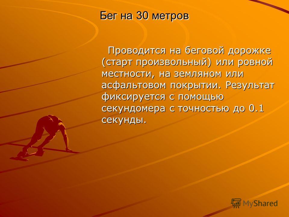 Бег на 30 метров Проводится на беговой дорожке (старт произвольный) или ровной местности, на земляном или асфальтовом покрытии. Результат фиксируется с помощью секундомера с точностью до 0.1 секунды. Проводится на беговой дорожке (старт произвольный)
