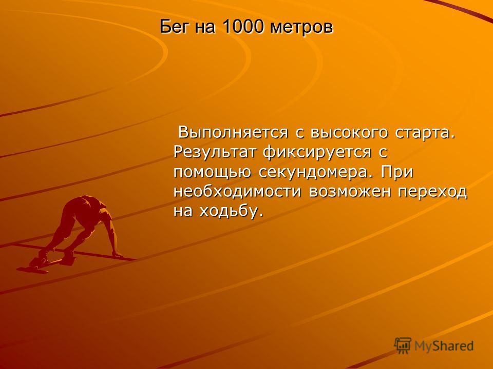 Бег на 1000 метров Выполняется с высокого старта. Результат фиксируется с помощью секундомера. При необходимости возможен переход на ходьбу. Выполняется с высокого старта. Результат фиксируется с помощью секундомера. При необходимости возможен перехо