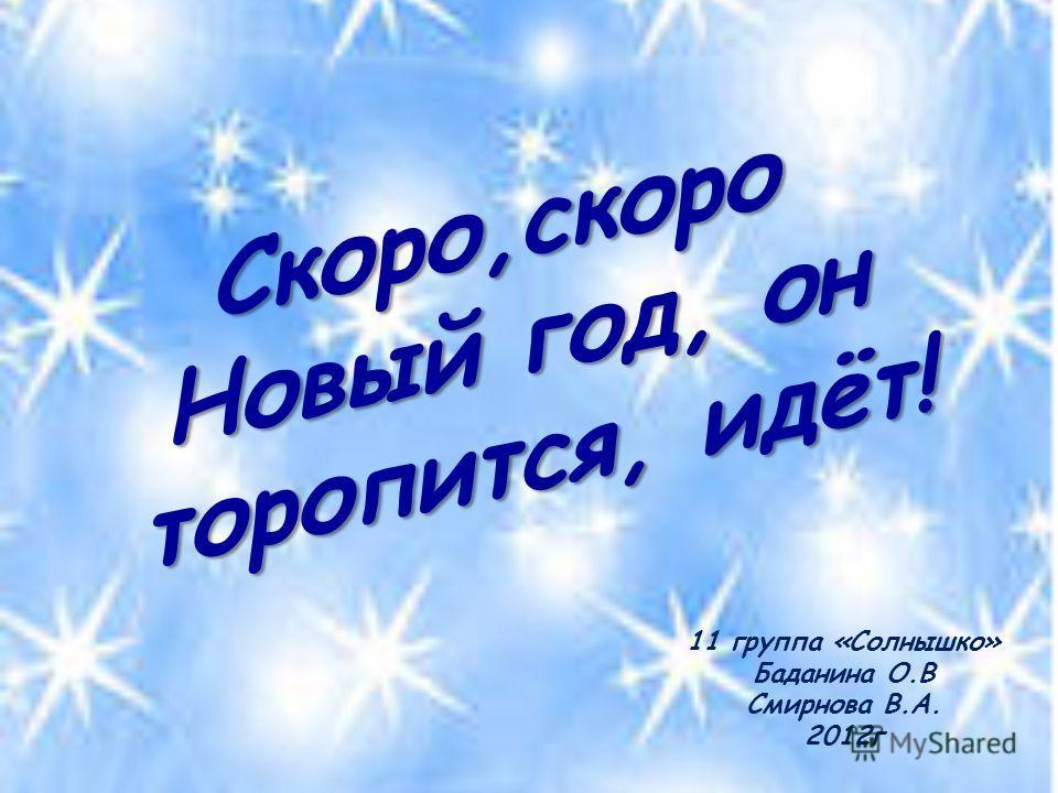 Скоро,скоро Новый год, он торопится, идёт! 11 группа «Солнышко» Баданина О.В Смирнова В.А. 2012г