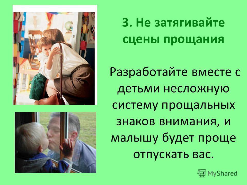 3. Не затягивайте сцены прощания Разработайте вместе с детьми несложную систему прощальных знаков внимания, и малышу будет проще отпускать вас.