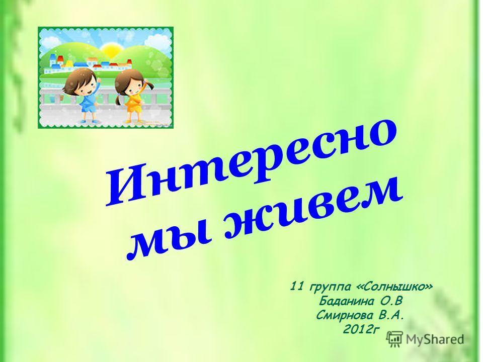 11 группа «Солнышко» Баданина О.В Смирнова В.А. 2012г Интересно мы живем