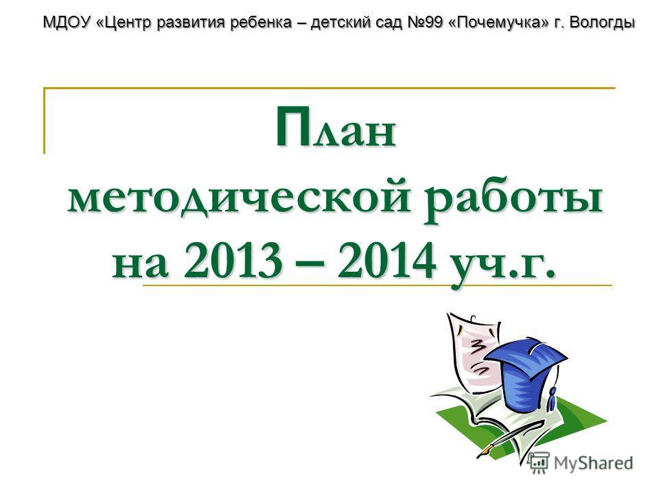 П лан методической работы на 2013 – 2014 уч.г. МДОУ «Центр развития ребенка – детский сад 99 «Почемучка» г. Вологды
